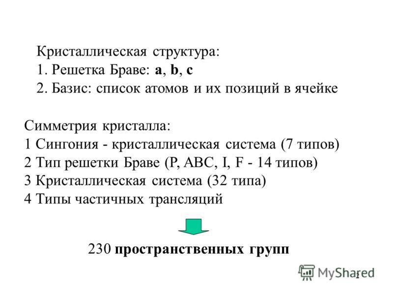 2 Кристаллическая структура: 1. Решетка Браве: a, b, c 2. Базис: список атомов и их позиций в ячейке Симметрия кристалла: 1 Сингония - кристаллическая система (7 типов) 2 Тип решетки Браве (P, ABC, I, F - 14 типов) 3 Кристаллическая система (32 типа)