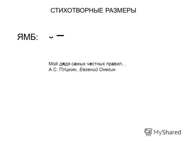 СТИХОТВОРНЫЕ РАЗМЕРЫ ЯМБ: ˘ ¯ Мой дядя самых честных правил... А.С. ПУшкин, Евгений Онегин