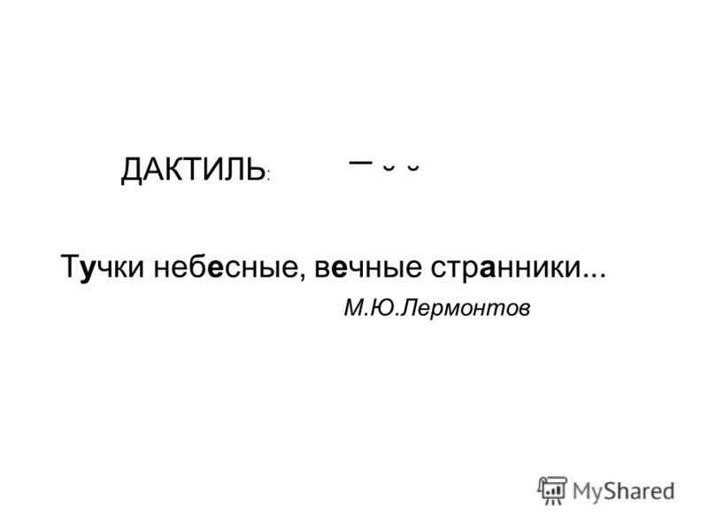 ¯ ˘ ˘ ДАКТИЛЬ : Тучки небесные, вечные странники... М.Ю.Лермонтов
