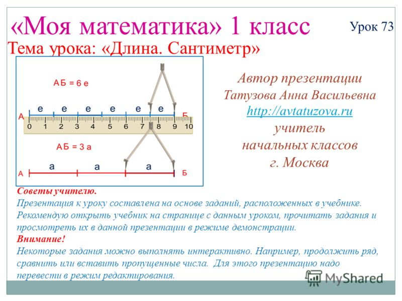 «Моя математика» 1 класс Урок 73 Тема урока: «Длина. Сантиметр» Советы учителю. Презентация к уроку составлена на основе заданий, расположенных в учебнике. Рекомендую открыть учебник на странице с данным уроком, прочитать задания и просмотреть их в д
