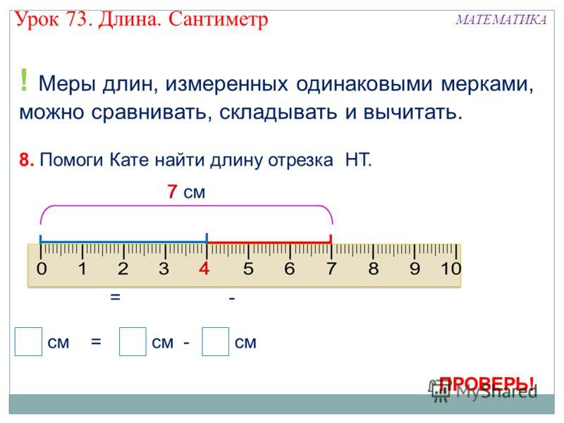 ? см ! Меры длин, измеренных одинаковыми мерками, можно сравнивать, складывать и вычитать. С Н Т 3 см 7 см = см =- ? 3 7 С - Н С Т Н Т 8. Помоги Кате найти длину отрезка НТ. 4 Урок 73. Длина. Сантиметр МАТЕМАТИКА ПРОВЕРЬ!