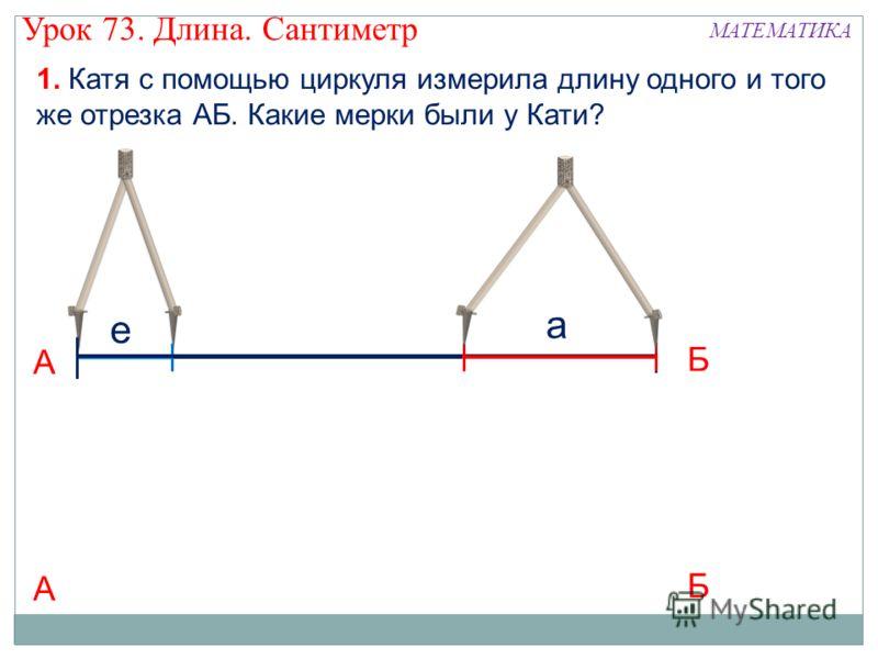 1. Катя с помощью циркуля измерила длину одного и того же отрезка АБ. Какие мерки были у Кати? А е Б Урок 73. Длина. Сантиметр МАТЕМАТИКА А Б а