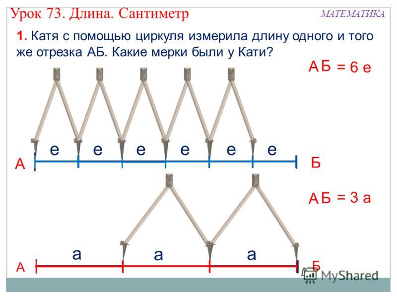 1. Катя с помощью циркуля измерила длину одного и того же отрезка АБ. Какие мерки были у Кати? А Б ееееее А Б = 6 е А Б а а а А Б = 3 а Урок 73. Длина. Сантиметр МАТЕМАТИКА