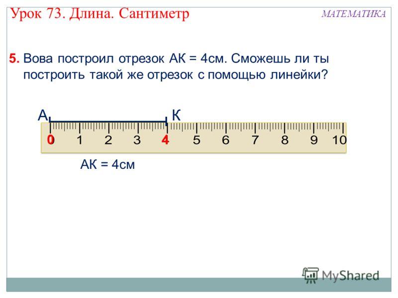 5. Вова построил отрезок АК = 4см. Сможешь ли ты построить такой же отрезок с помощью линейки? А 0 4 К АК = 4см Урок 73. Длина. Сантиметр МАТЕМАТИКА