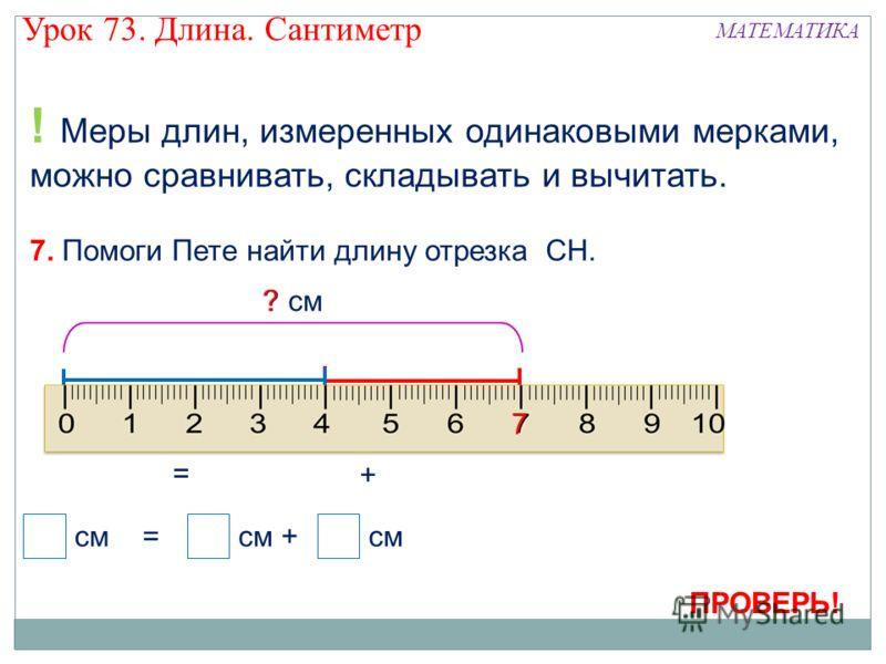 ! Меры длин, измеренных одинаковыми мерками, можно сравнивать, складывать и вычитать. 7. Помоги Пете найти длину отрезка СН. Н С Т 4 см3 см ? см = см =+ 4 3 ? Н + С Н Т С Т 7 Урок 73. Длина. Сантиметр МАТЕМАТИКА ПРОВЕРЬ!
