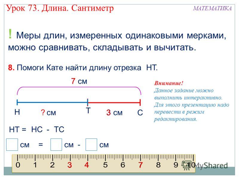 ! Меры длин, измеренных одинаковыми мерками, можно сравнивать, складывать и вычитать. 8. Помоги Кате найти длину отрезка НТ. С Н Т см3 см 7 см см =- ? 3 7 НТ = НСТС- 7 4 3 Урок 73. Длина. Сантиметр МАТЕМАТИКА Внимание! Данное задание можно выполнить