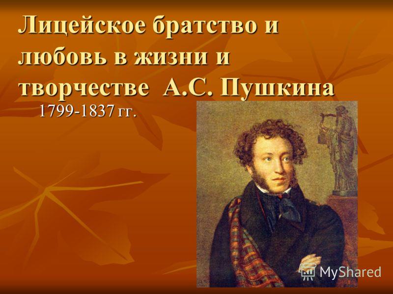 Лицейское братство и любовь в жизни и творчестве А.С. Пушкина 1799-1837 гг.