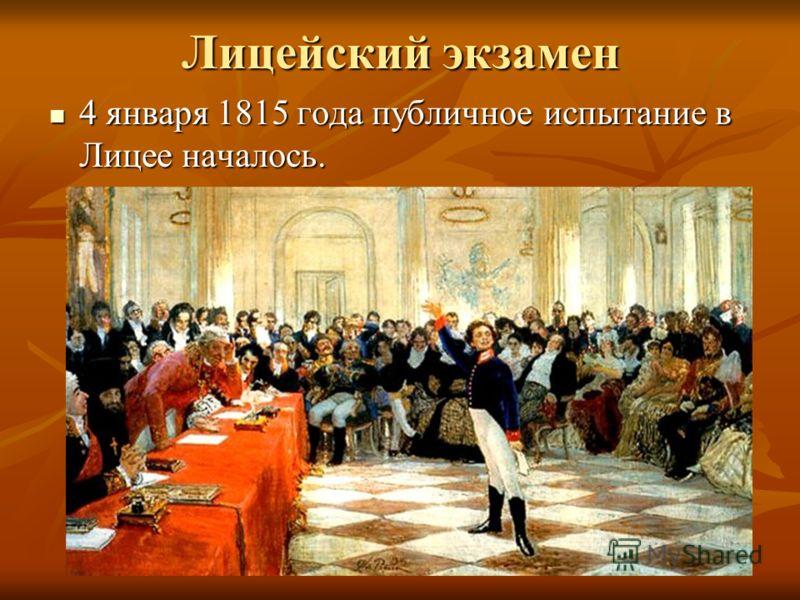 Лицейский экзамен 4 января 1815 года публичное испытание в Лицее началось. 4 января 1815 года публичное испытание в Лицее началось.