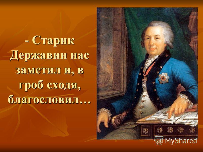 - Старик Державин нас заметил и, в гроб сходя, благословил…
