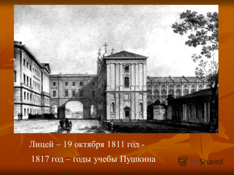 Лицей – 19 октября 1811 год - 1817 год – годы учебы Пушкина