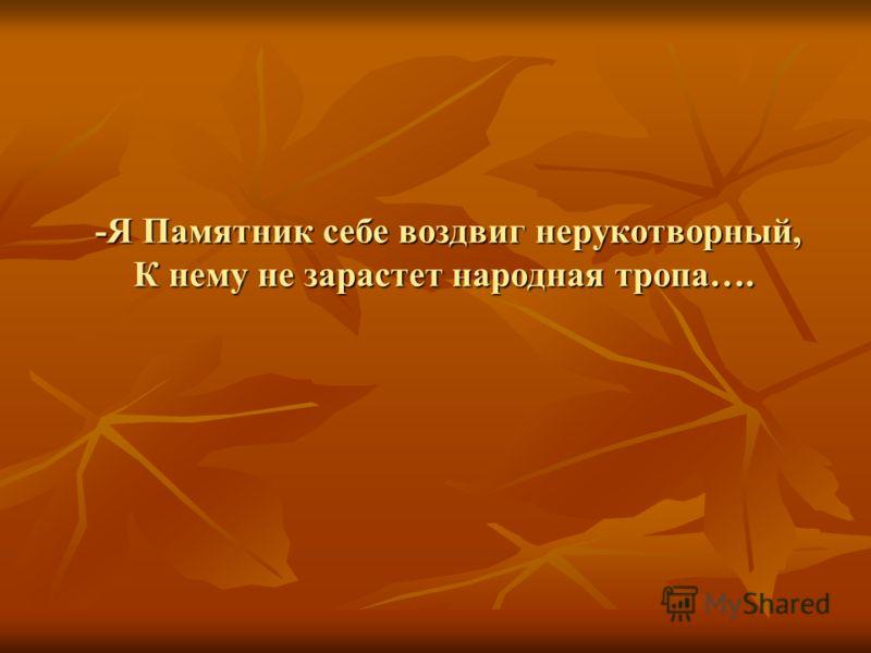-Я Памятник себе воздвиг нерукотворный, К нему не зарастет народная тропа…. -Я Памятник себе воздвиг нерукотворный, К нему не зарастет народная тропа….