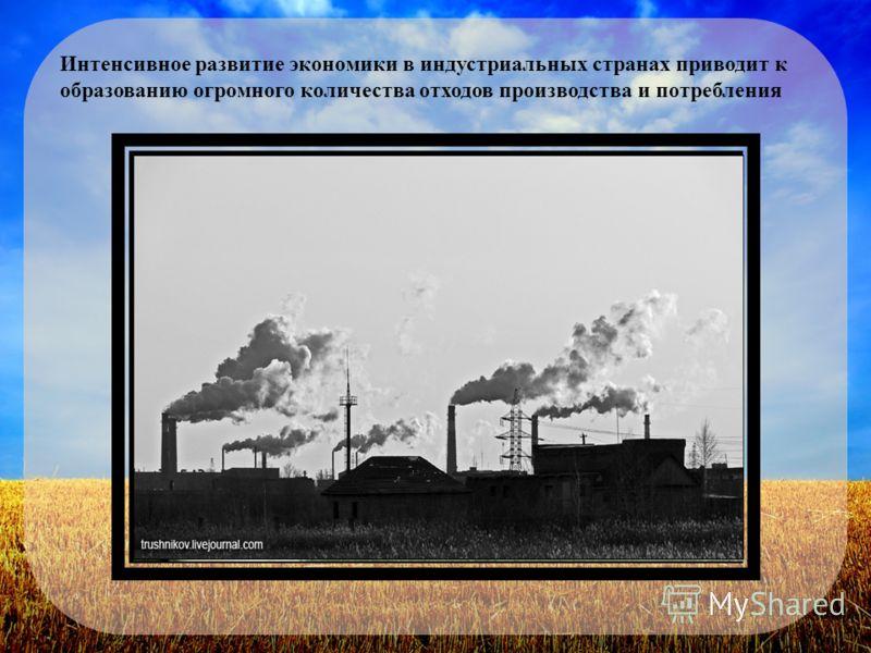 Интенсивное развитие экономики в индустриальных странах приводит к образованию огромного количества отходов производства и потребления