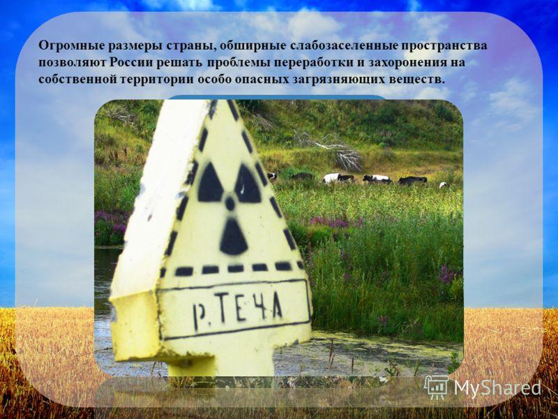 Огромные размеры страны, обширные слабозаселенные пространства позволяют России решать проблемы переработки и захоронения на собственной территории особо опасных загрязняющих веществ.