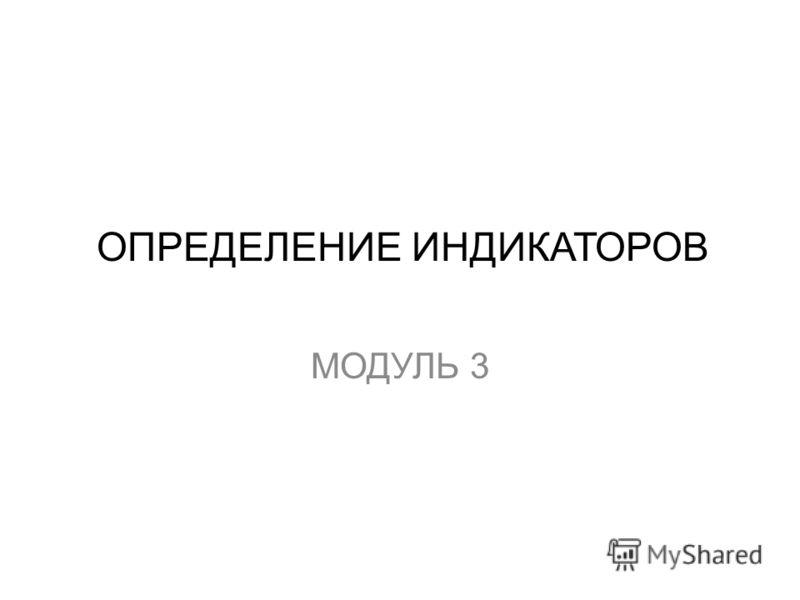ОПРЕДЕЛЕНИЕ ИНДИКАТОРОВ МОДУЛЬ 3