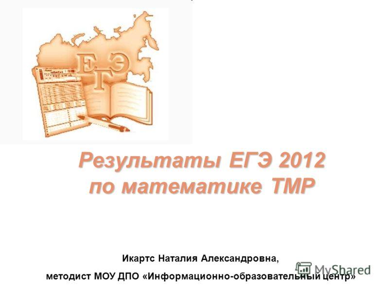 Результаты ЕГЭ 2012 по математике ТМР Икартс Наталия Александровна, методист МОУ ДПО «Информационно-образовательный центр»