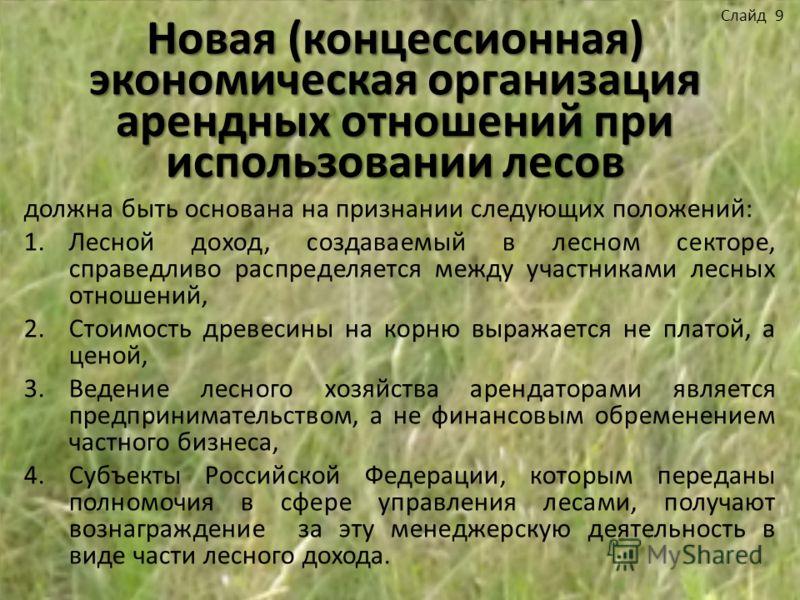 Новая (концессионная) экономическая организация арендных отношений при использовании лесов должна быть основана на признании следующих положений: 1.Лесной доход, создаваемый в лесном секторе, справедливо распределяется между участниками лесных отноше