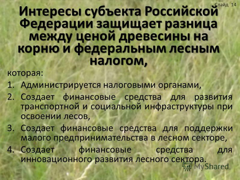Интересы субъекта Российской Федерации защищает разница между ценой древесины на корню и федеральным лесным налогом, которая: 1.Администрируется налоговыми органами, 2.Создает финансовые средства для развития транспортной и социальной инфраструктуры