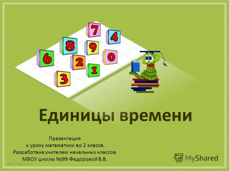 Единицы времени http://aida.ucoz.ru Презентация к уроку математики во 2 классе. Разработана учителем начальных классов МБОУ школы 99 Федоровой В.В.