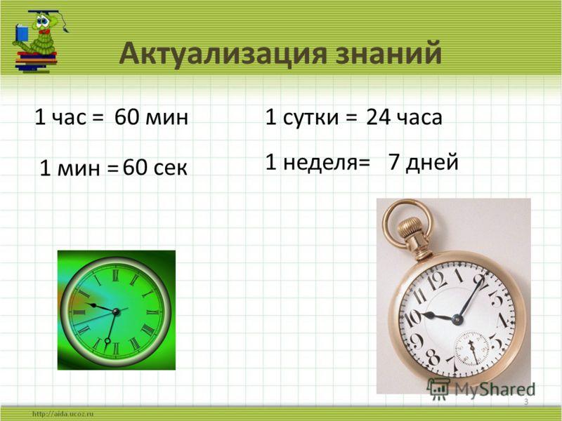 Актуализация знаний 1 час = 3 1 мин = 60 мин 60 сек 1 сутки =24 часа 7 дней1 неделя=