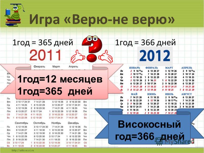 Игра «Верю-не верю» 1год = 365 дней 5 1год = 366 дней Високосный год=366 дней 1год=12 месяцев 1год=365 дней