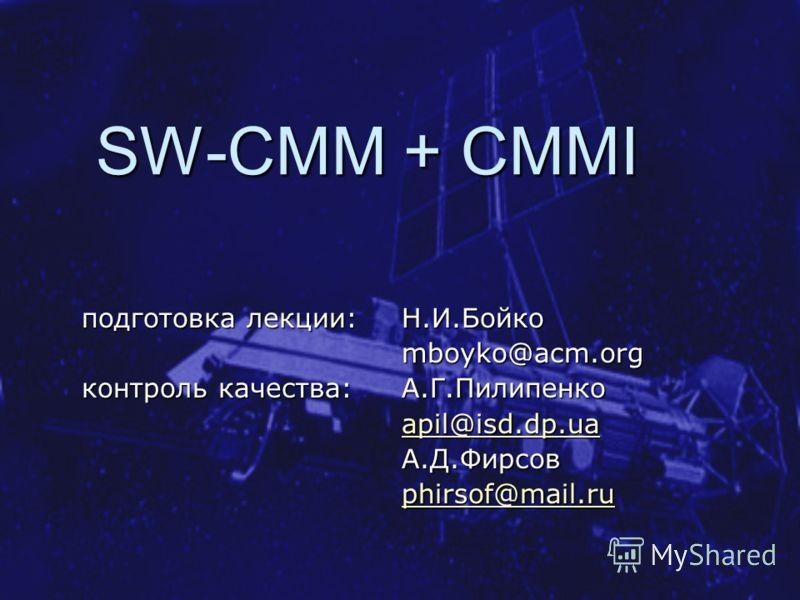 SW-CMM + CMMI подготовка лекции: Н.И.Бойко mboyko@acm.org контроль качества: А.Г.Пилипенко apil@isd.dp.ua А.Д.Фирсов phirsof@mail.ru