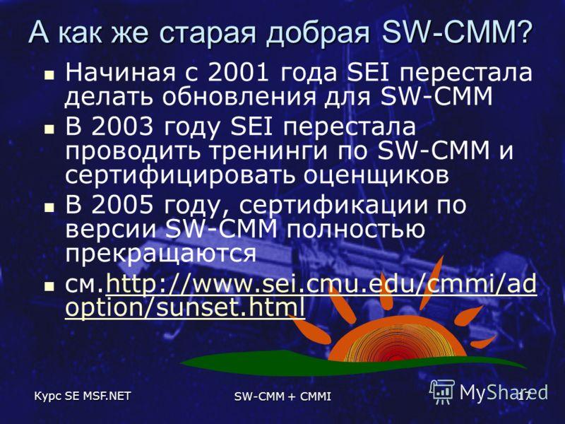 Курс SE MSF.NET SW-CMM + CMMI 17 А как же старая добрая SW-CMM? Начиная с 2001 года SEI перестала делать обновления для SW-CMM В 2003 году SEI перестала проводить тренинги по SW-CMM и сертифицировать оценщиков В 2005 году, сертификации по версии SW-C