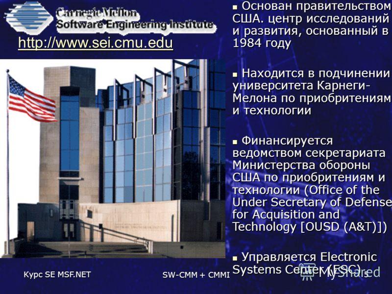 Курс SE MSF.NET SW-CMM + CMMI 5 Основан правительством США. центр исследований и развития, основанный в 1984 году Основан правительством США. центр исследований и развития, основанный в 1984 году Находится в подчинении университета Карнеги- Мелона по