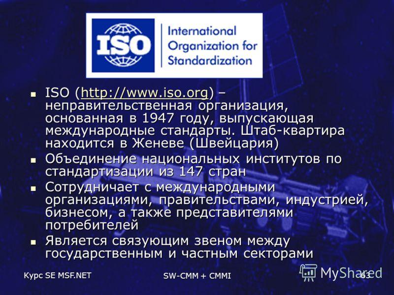 Курс SE MSF.NET SW-CMM + CMMI 63 ISO (http://www.iso.org) – неправительственная организация, основанная в 1947 году, выпускающая международные стандарты. Штаб-квартира находится в Женеве (Швейцария) ISO (http://www.iso.org) – неправительственная орга