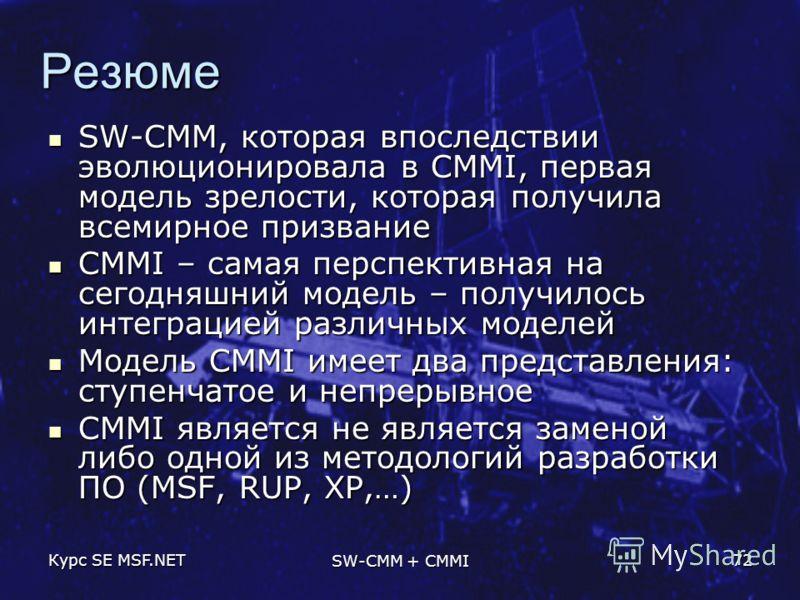 Курс SE MSF.NET SW-CMM + CMMI 72 Резюме SW-CMM, которая впоследствии эволюционировала в CMMI, первая модель зрелости, которая получила всемирное призвание SW-CMM, которая впоследствии эволюционировала в CMMI, первая модель зрелости, которая получила