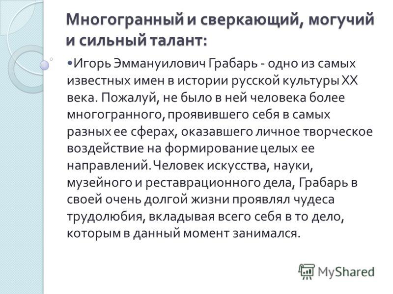 Многогранный и сверкающий, могучий и сильный талант : Игорь Эммануилович Грабарь - одно из самых известных имен в истории русской культуры XX века. Пожалуй, не было в ней человека более многогранного, проявившего себя в самых разных ее сферах, оказав