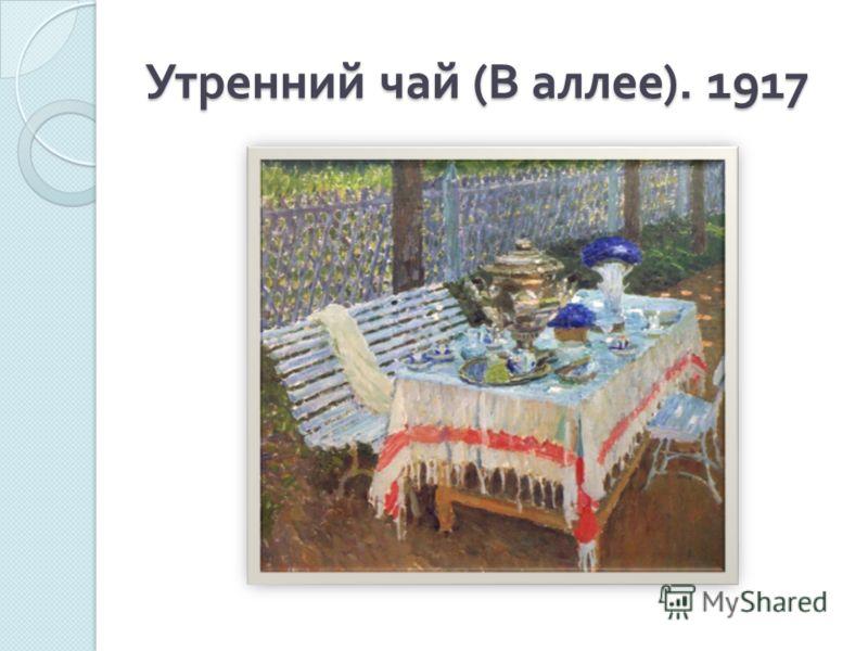 Утренний чай ( В аллее ). 1917