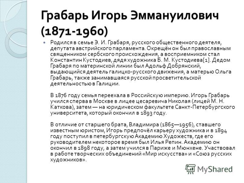Грабарь Игорь Эммануилович (1871-1960) Родился в семье Э. И. Грабаря, русского общественного деятеля, депутата австрийского парламента. Окрещён он был православным священником сербского происхождения, а восприемником стал Константин Кустодиев, дядя х