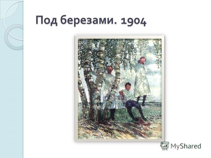Под березами. 1904