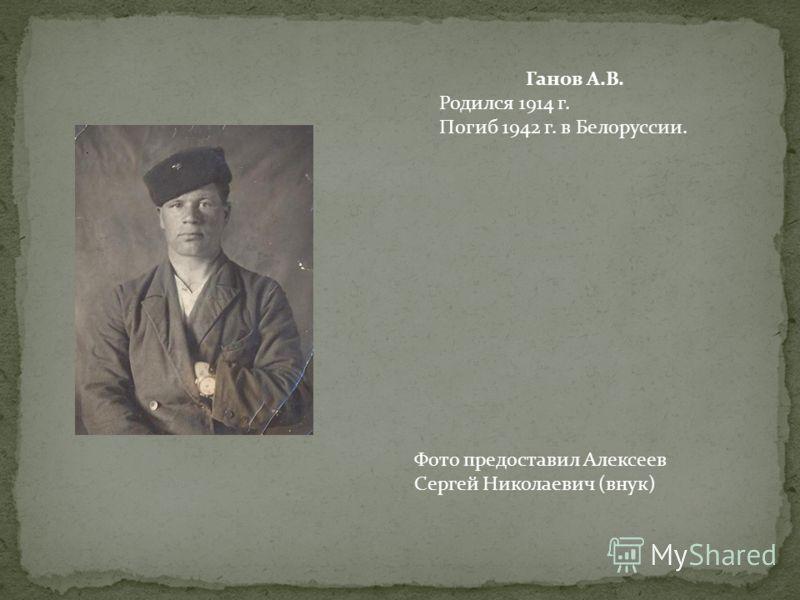 Ганов А.В. Родился 1914 г. Погиб 1942 г. в Белоруссии. Фото предоставил Алексеев Сергей Николаевич (внук)