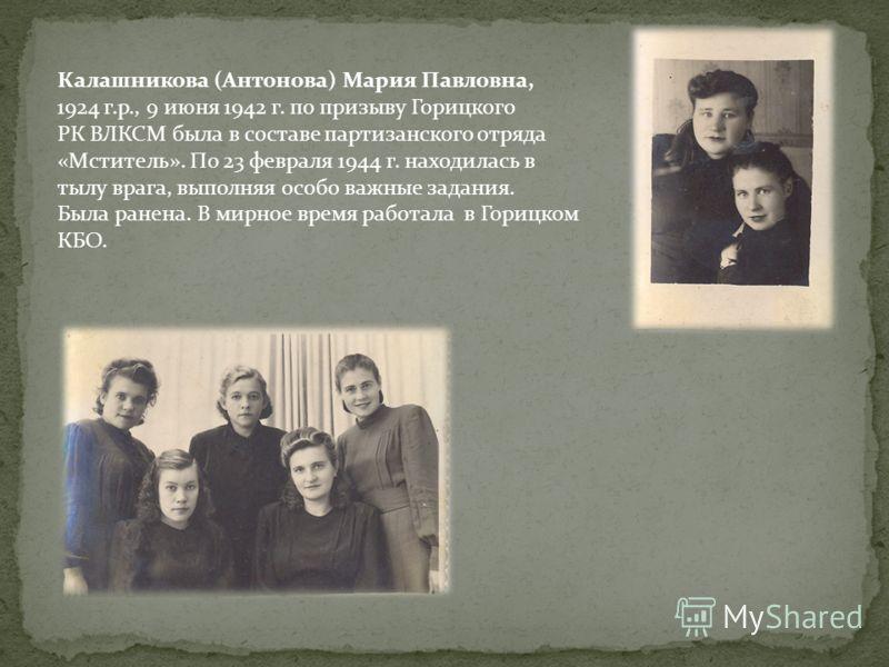 Калашникова (Антонова) Мария Павловна, 1924 г.р., 9 июня 1942 г. по призыву Горицкого РК ВЛКСМ была в составе партизанского отряда «Мститель». По 23 февраля 1944 г. находилась в тылу врага, выполняя особо важные задания. Была ранена. В мирное время р