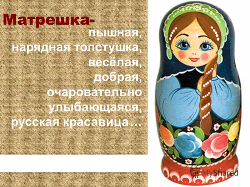 Матрешка- пышная, нарядная толстушка, весёлая, добрая, очаровательно улыбающаяся, русская красавица …