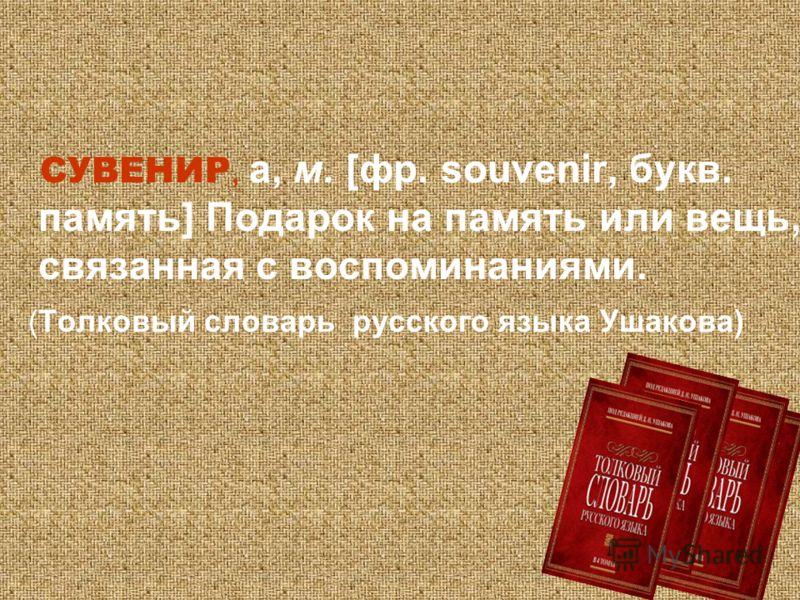 СУВЕНИР, а, м. [фр. souvenir, букв. память] Подарок на память или вещь, связанная с воспоминаниями. (Толковый словарь русского языка Ушакова)