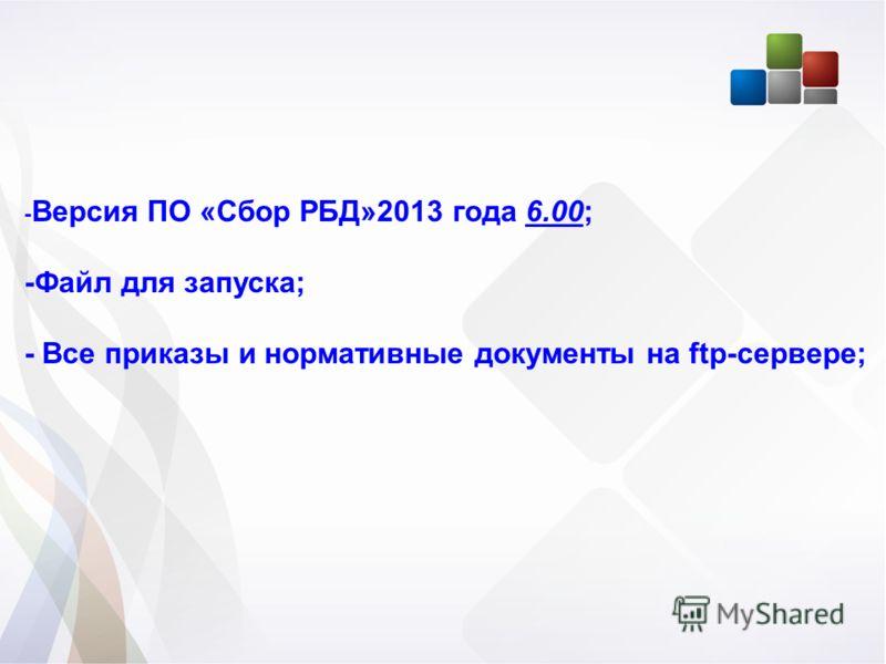 - Версия ПО «Сбор РБД»2013 года 6.00; -Файл для запуска; - Все приказы и нормативные документы на ftp-сервере;