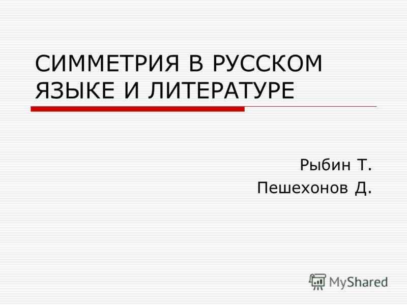 СИММЕТРИЯ В РУССКОМ ЯЗЫКЕ И ЛИТЕРАТУРЕ Рыбин Т. Пешехонов Д.