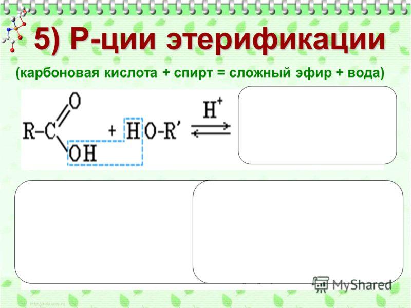(карбоновая кислота + спирт = сложный эфир + вода) 5) Р-ции этерификации