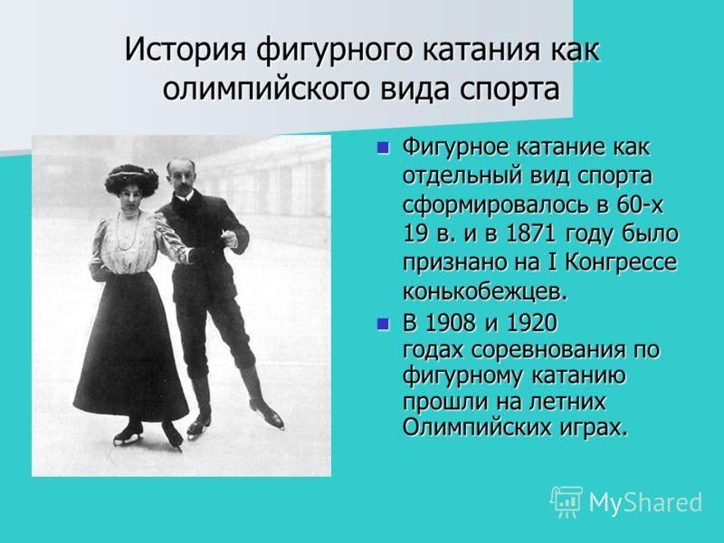История фигурного катания как олимпийского вида спорта Фигурное катание как отдельный вид спорта сформировалось в 60-х 19 в. и в 1871 году было признано на I Конгрессе конькобежцев. Фигурное катание как отдельный вид спорта сформировалось в 60-х 19 в