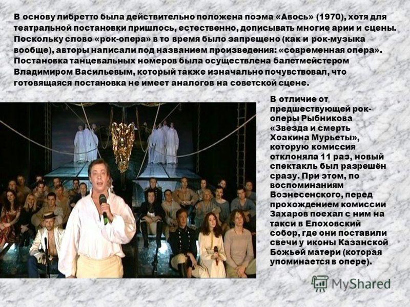 В основу либретто была действительно положена поэма «Авось» (1970), хотя для театральной постановки пришлось, естественно, дописывать многие арии и сцены. Поскольку слово «рок-опера» в то время было запрещено (как и рок-музыка вообще), авторы написал