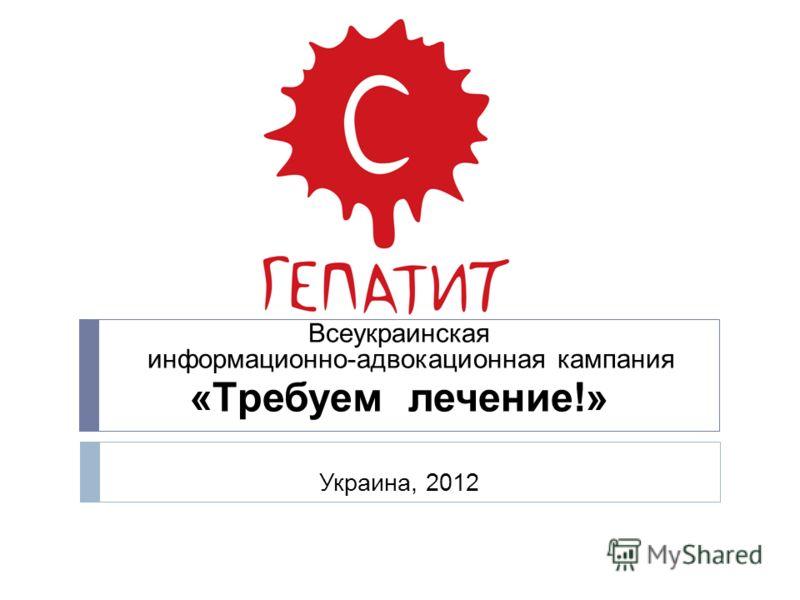 Всеукраинская информационно-адвокационная кампания «Tребуем лечение!» Украина, 2012