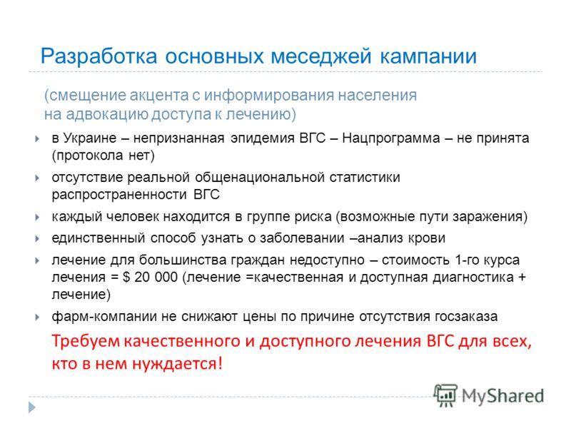 Разработка основных меседжей кампании (смещение акцента с информирования населения на адвокацию доступа к лечению) в Украине – непризнанная эпидемия ВГС – Нацпрограмма – не принята (протокола нет) отсутствие реальной общенациональной статистики распр