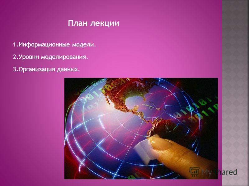План лекции 1.Информационные модели. 2.Уровни моделирования. 3.Организация данных.