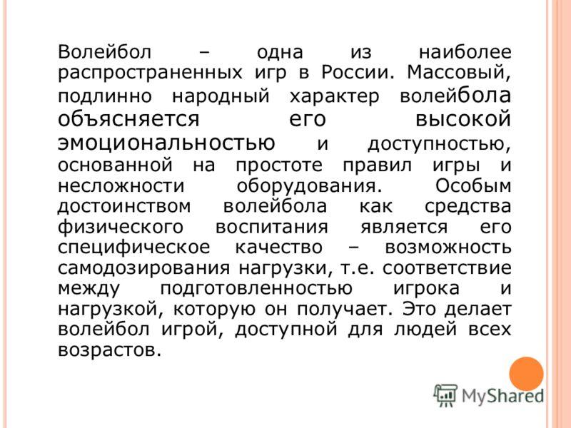 Волейбол – одна из наиболее распространенных игр в России. Массовый, подлинно народный характер волей бола объясняется его высокой эмоциональностью и доступностью, основанной на простоте правил игры и несложности оборудования. Особым достоинством вол