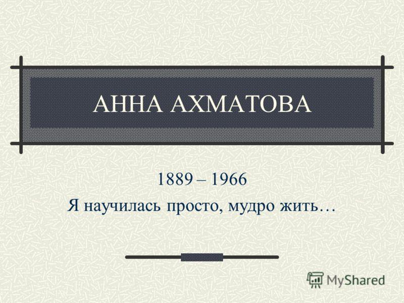АННА АХМАТОВА 1889 – 1966 Я научилась просто, мудро жить…