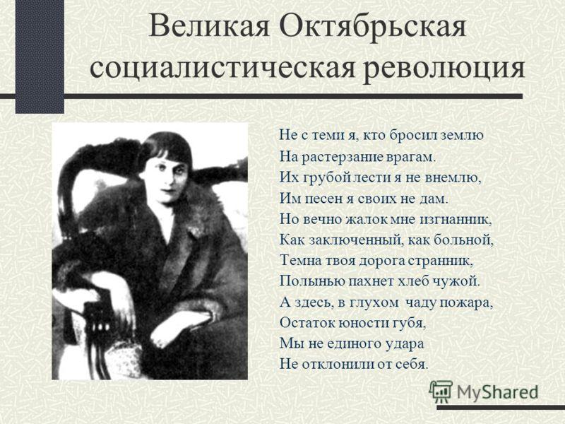 Великая Октябрьская социалистическая революция Не с теми я, кто бросил землю На растерзание врагам. Их грубой лести я не внемлю, Им песен я своих не дам. Но вечно жалок мне изгнанник, Как заключенный, как больной, Темна твоя дорога странник, Полынью