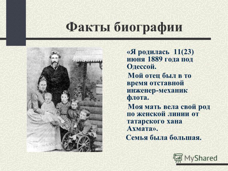 Факты биографии «Я родилась 11(23) июня 1889 года под Одессой. Мой отец был в то время отставной инженер-механик флота. Моя мать вела свой род по женской линии от татарского хана Ахмата». Семья была большая.