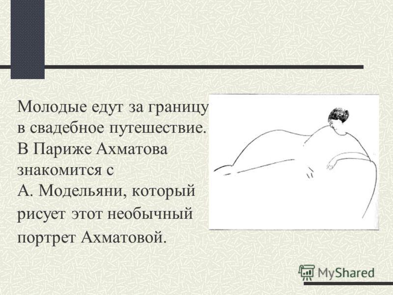 Молодые едут за границу в свадебное путешествие. В Париже Ахматова знакомится с А. Модельяни, который рисует этот необычный портрет Ахматовой.